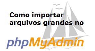 Como importar arquivos grandes no phpmyadmin